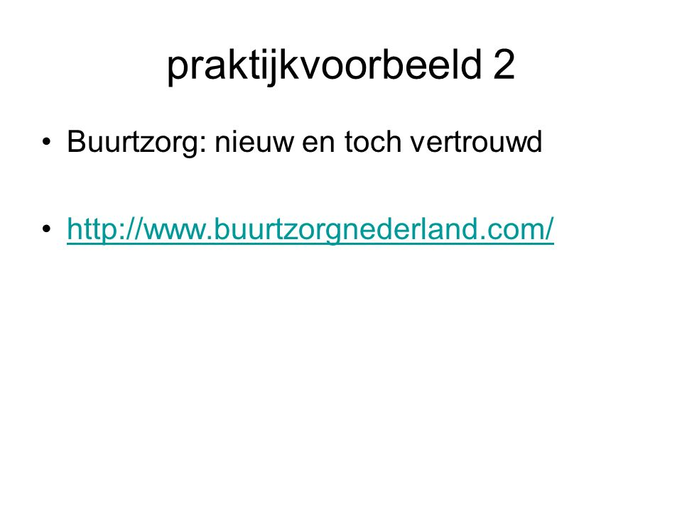 praktijkvoorbeeld 2 Buurtzorg: nieuw en toch vertrouwd http://www.buurtzorgnederland.com/