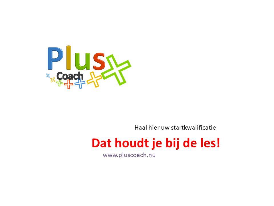 www.pluscoach.nu Dat houdt je bij de les! Haal hier uw startkwalificatie