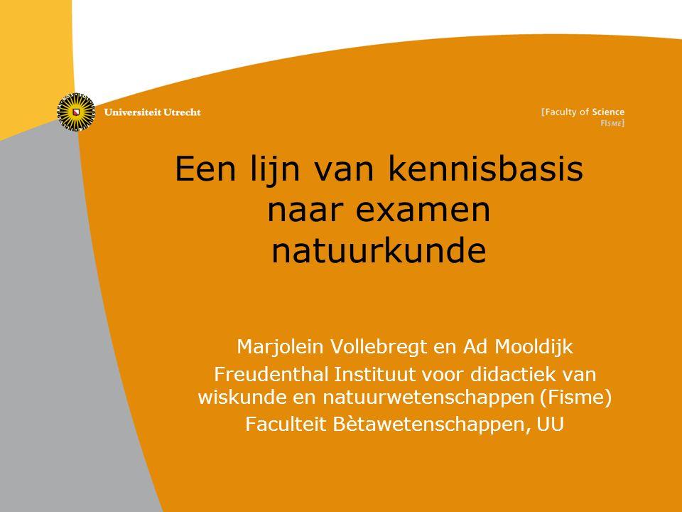 Een lijn van kennisbasis naar examen natuurkunde Marjolein Vollebregt en Ad Mooldijk Freudenthal Instituut voor didactiek van wiskunde en natuurwetenschappen (Fisme) Faculteit Bètawetenschappen, UU