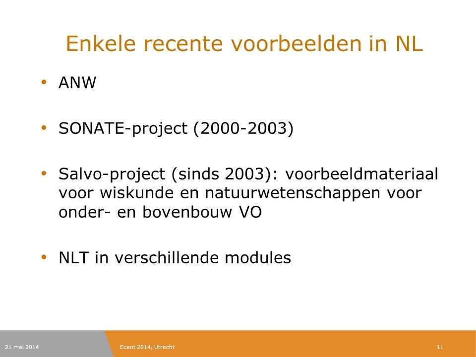 Enkele recente voorbeelden in NL ANW SONATE-project (2000-2003) Salvo-project (sinds 2003): voorbeeldmateriaal voor wiskunde en natuurwetenschappen voor onder- en bovenbouw VO NLT in verschillende modules 21 mei 2014Ecent 2014, Utrecht11