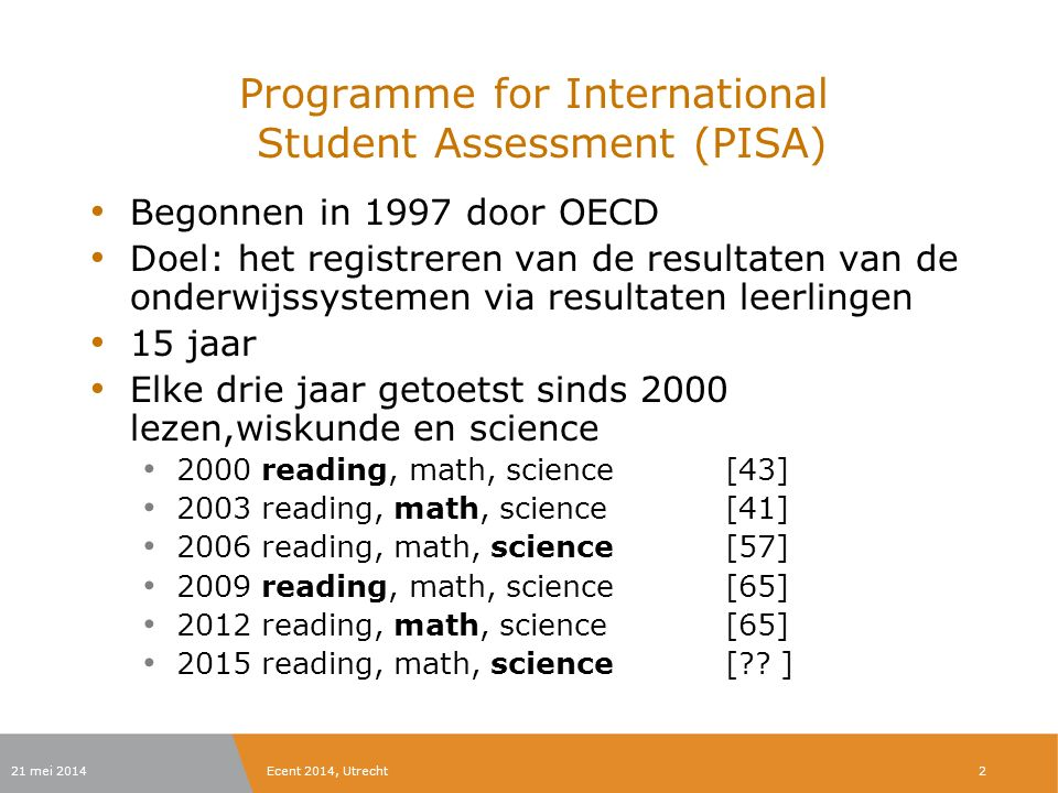21 mei 2014Ecent 2014, Utrecht Programme for International Student Assessment (PISA) Begonnen in 1997 door OECD Doel: het registreren van de resultaten van de onderwijssystemen via resultaten leerlingen 15 jaar Elke drie jaar getoetst sinds 2000 lezen,wiskunde en science 2000 reading, math, science[43] 2003 reading, math, science[41] 2006 reading, math, science[57] 2009 reading, math, science[65] 2012 reading, math, science[65] 2015 reading, math, science[?.