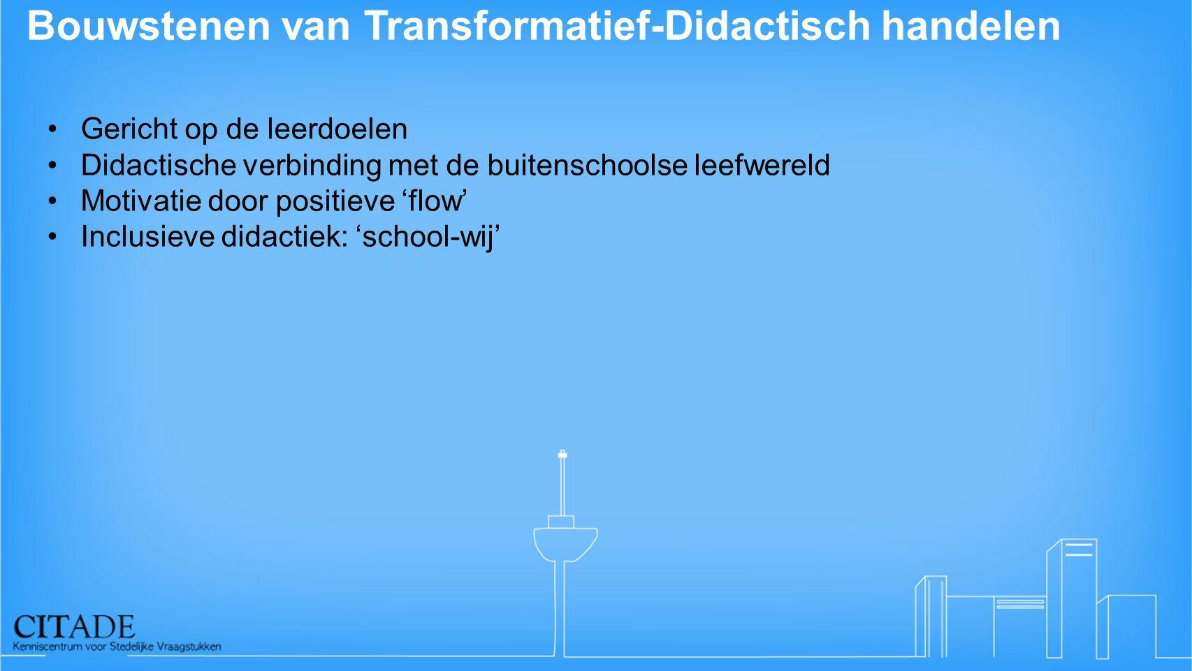 Bouwstenen van Transformatief-Didactisch handelen Gericht op de leerdoelen Didactische verbinding met de buitenschoolse leefwereld Motivatie door positieve 'flow' Inclusieve didactiek: 'school-wij'