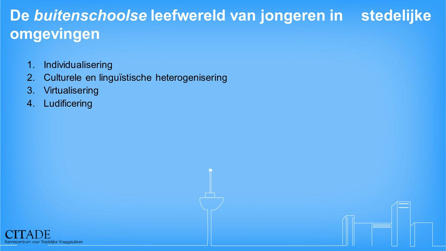 De buitenschoolse leefwereld van jongeren in stedelijke omgevingen 1.Individualisering 2.Culturele en linguïstische heterogenisering 3.Virtualisering 4.Ludificering