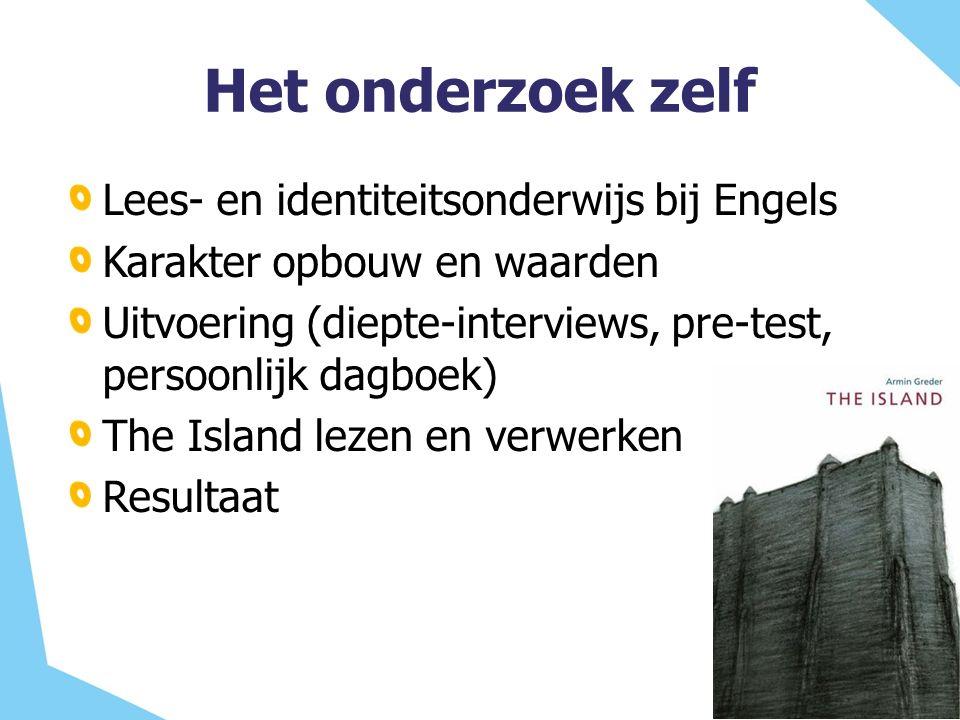 Het onderzoek zelf Lees- en identiteitsonderwijs bij Engels Karakter opbouw en waarden Uitvoering (diepte-interviews, pre-test, persoonlijk dagboek) The Island lezen en verwerken Resultaat