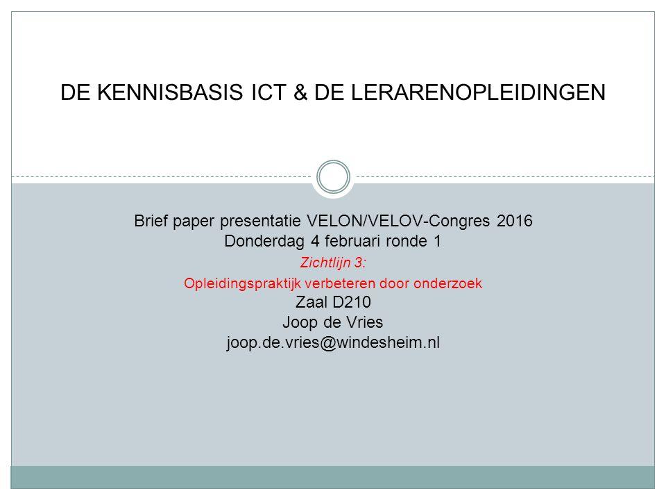 Brief paper presentatie VELON/VELOV-Congres 2016 Donderdag 4 februari ronde 1 Zichtlijn 3: Opleidingspraktijk verbeteren door onderzoek Zaal D210 Joop de Vries joop.de.vries@windesheim.nl DE KENNISBASIS ICT & DE LERARENOPLEIDINGEN