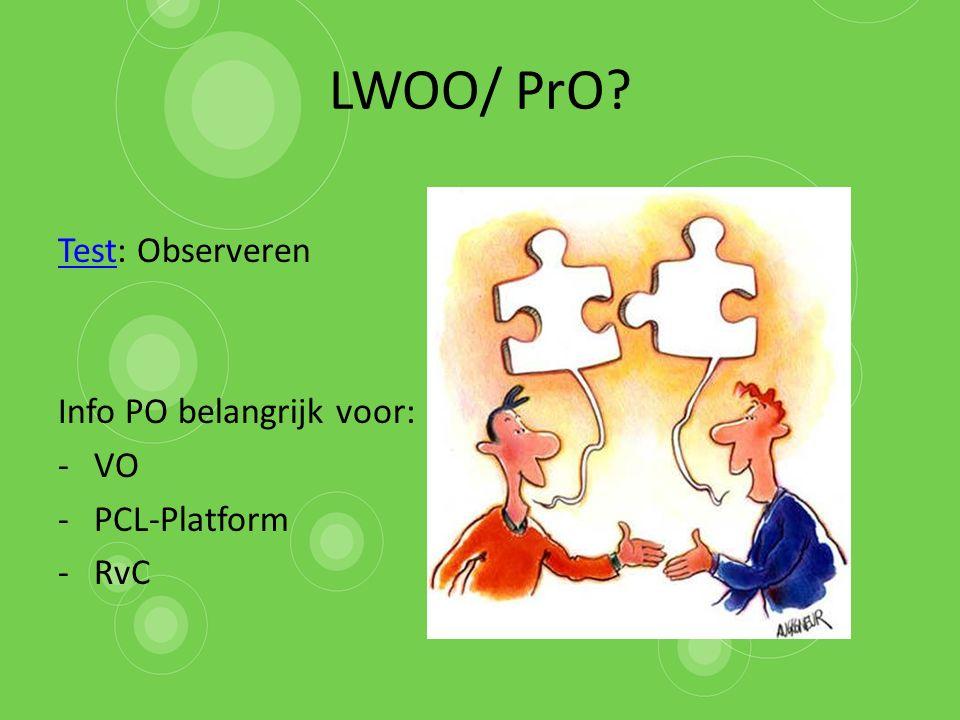 LWOO/ PrO? TestTest: Observeren Info PO belangrijk voor: -VO -PCL-Platform -RvC