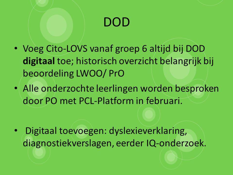 DOD Voeg Cito-LOVS vanaf groep 6 altijd bij DOD digitaal toe; historisch overzicht belangrijk bij beoordeling LWOO/ PrO Alle onderzochte leerlingen worden besproken door PO met PCL-Platform in februari.
