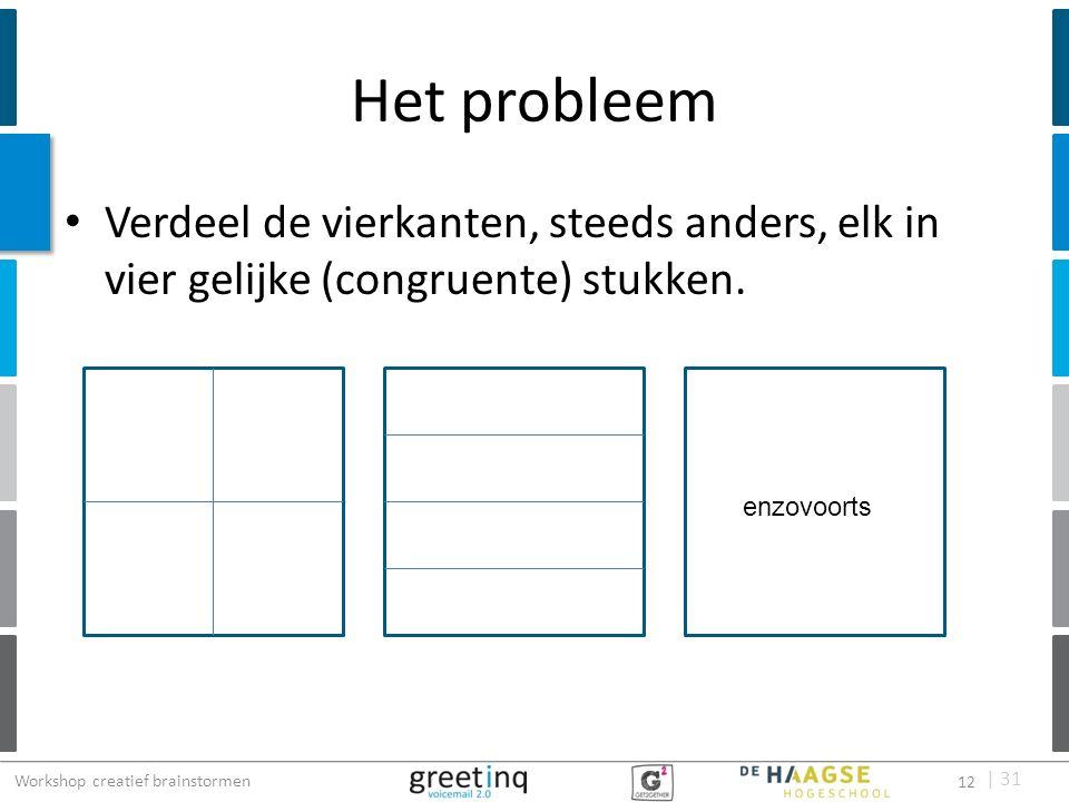 | 31 Het probleem Verdeel de vierkanten, steeds anders, elk in vier gelijke (congruente) stukken. enzovoorts Workshop creatief brainstormen 12