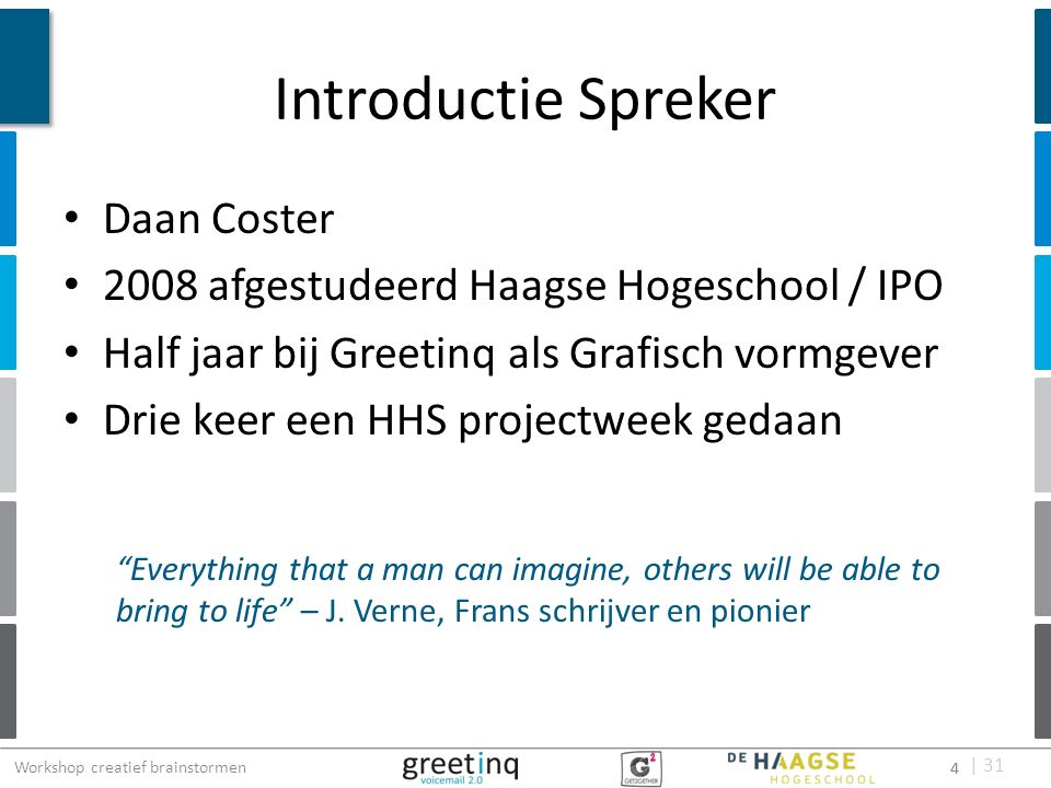 | 31 Introductie Spreker Daan Coster 2008 afgestudeerd Haagse Hogeschool / IPO Half jaar bij Greetinq als Grafisch vormgever Drie keer een HHS projectweek gedaan 4 Everything that a man can imagine, others will be able to bring to life – J.