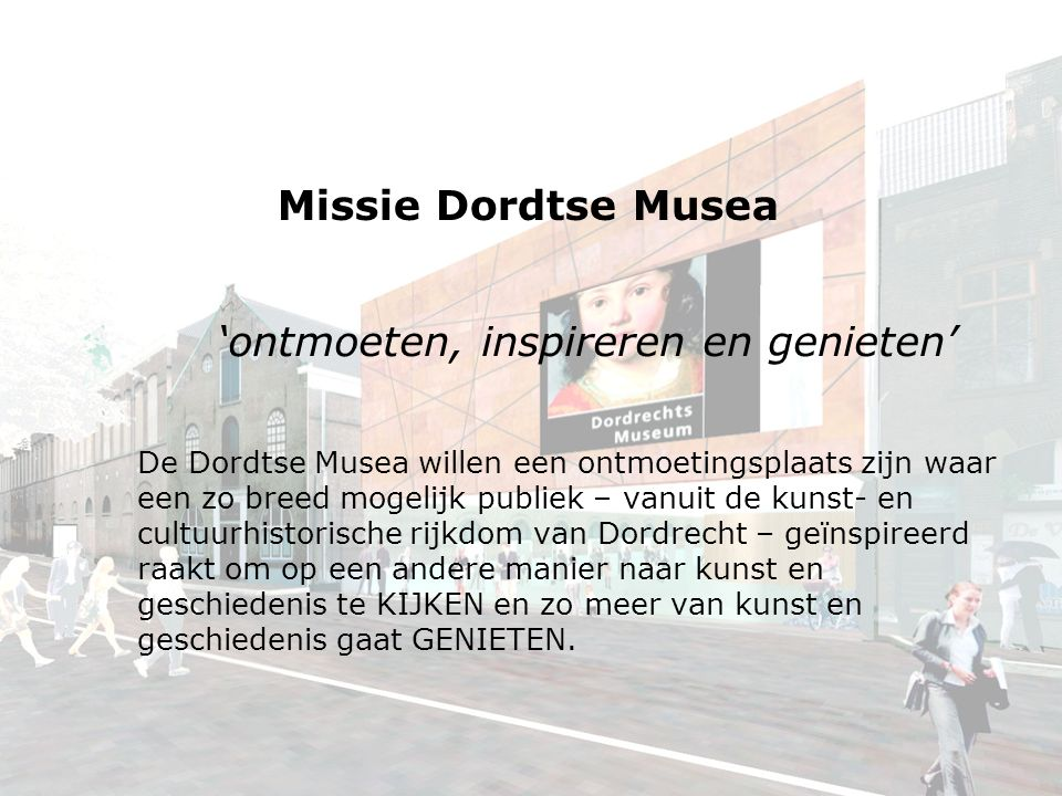 Missie Dordtse Musea 'ontmoeten, inspireren en genieten' De Dordtse Musea willen een ontmoetingsplaats zijn waar een zo breed mogelijk publiek – vanuit de kunst- en cultuurhistorische rijkdom van Dordrecht – geïnspireerd raakt om op een andere manier naar kunst en geschiedenis te KIJKEN en zo meer van kunst en geschiedenis gaat GENIETEN.