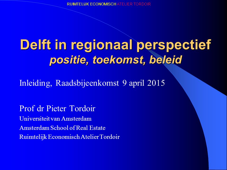 RUIMTELIJK ECONOMISCH ATELIER TORDOIR Delft in regionaal perspectief positie, toekomst, beleid Inleiding, Raadsbijeenkomst 9 april 2015 Prof dr Pieter Tordoir Universiteit van Amsterdam Amsterdam School of Real Estate Ruimtelijk Economisch Atelier Tordoir