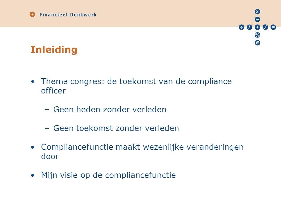 Inleiding Thema congres: de toekomst van de compliance officer –Geen heden zonder verleden –Geen toekomst zonder verleden Compliancefunctie maakt wezenlijke veranderingen door Mijn visie op de compliancefunctie