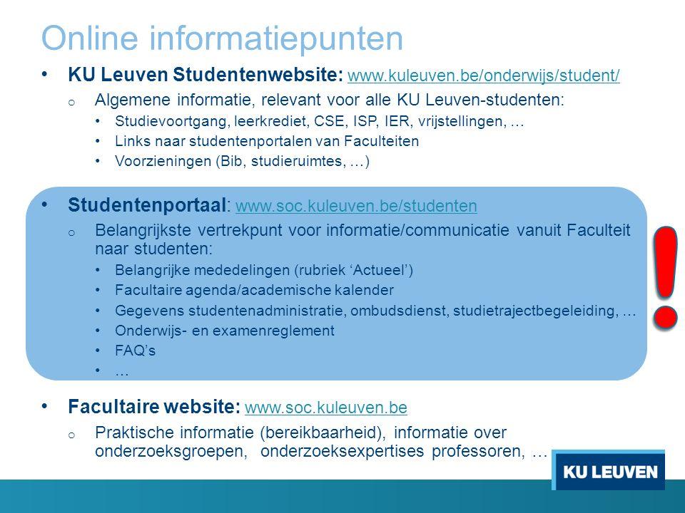 Online informatiepunten KU Leuven Studentenwebsite: www.kuleuven.be/onderwijs/student/ www.kuleuven.be/onderwijs/student/ o Algemene informatie, relevant voor alle KU Leuven-studenten: Studievoortgang, leerkrediet, CSE, ISP, IER, vrijstellingen, … Links naar studentenportalen van Faculteiten Voorzieningen (Bib, studieruimtes, …) Studentenportaal: www.soc.kuleuven.be/studenten www.soc.kuleuven.be/studenten o Belangrijkste vertrekpunt voor informatie/communicatie vanuit Faculteit naar studenten: Belangrijke mededelingen (rubriek 'Actueel') Facultaire agenda/academische kalender Gegevens studentenadministratie, ombudsdienst, studietrajectbegeleiding, … Onderwijs- en examenreglement FAQ's … Facultaire website: www.soc.kuleuven.be www.soc.kuleuven.be o Praktische informatie (bereikbaarheid), informatie over onderzoeksgroepen, onderzoeksexpertises professoren, …
