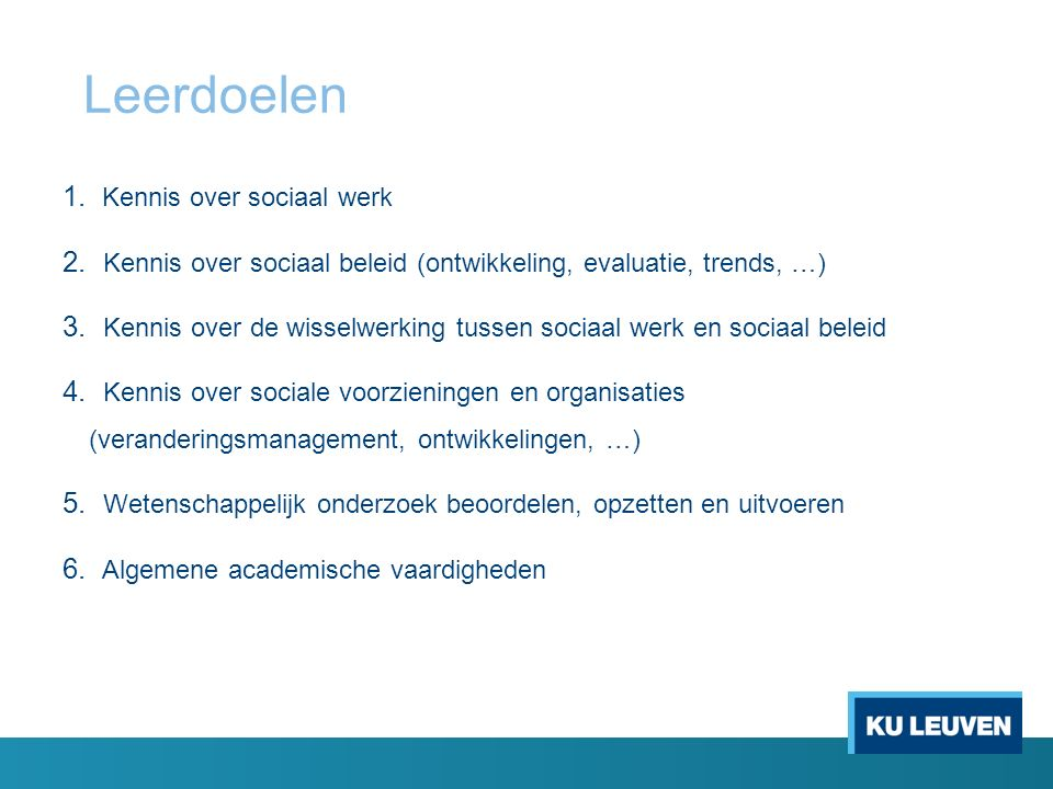 Leerdoelen 1. Kennis over sociaal werk 2. Kennis over sociaal beleid (ontwikkeling, evaluatie, trends, …) 3. Kennis over de wisselwerking tussen socia
