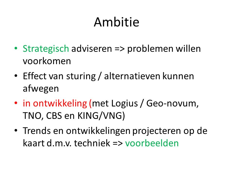 Ambitie Strategisch adviseren => problemen willen voorkomen Effect van sturing / alternatieven kunnen afwegen in ontwikkeling (met Logius / Geo-novum, TNO, CBS en KING/VNG) Trends en ontwikkelingen projecteren op de kaart d.m.v.