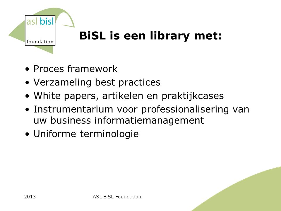 2013ASL BiSL Foundation BiSL is een library met: Proces framework Verzameling best practices White papers, artikelen en praktijkcases Instrumentarium voor professionalisering van uw business informatiemanagement Uniforme terminologie