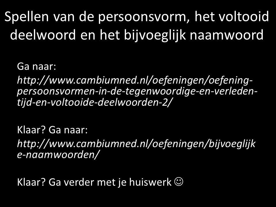 Spellen van de persoonsvorm, het voltooid deelwoord en het bijvoeglijk naamwoord Ga naar: http://www.cambiumned.nl/oefeningen/oefening- persoonsvormen-in-de-tegenwoordige-en-verleden- tijd-en-voltooide-deelwoorden-2/ Klaar.