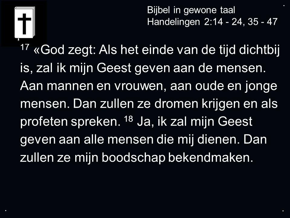 .... Bijbel in gewone taal Handelingen 2:14 - 24, 35 - 47 17 «God zegt: Als het einde van de tijd dichtbij is, zal ik mijn Geest geven aan de mensen.