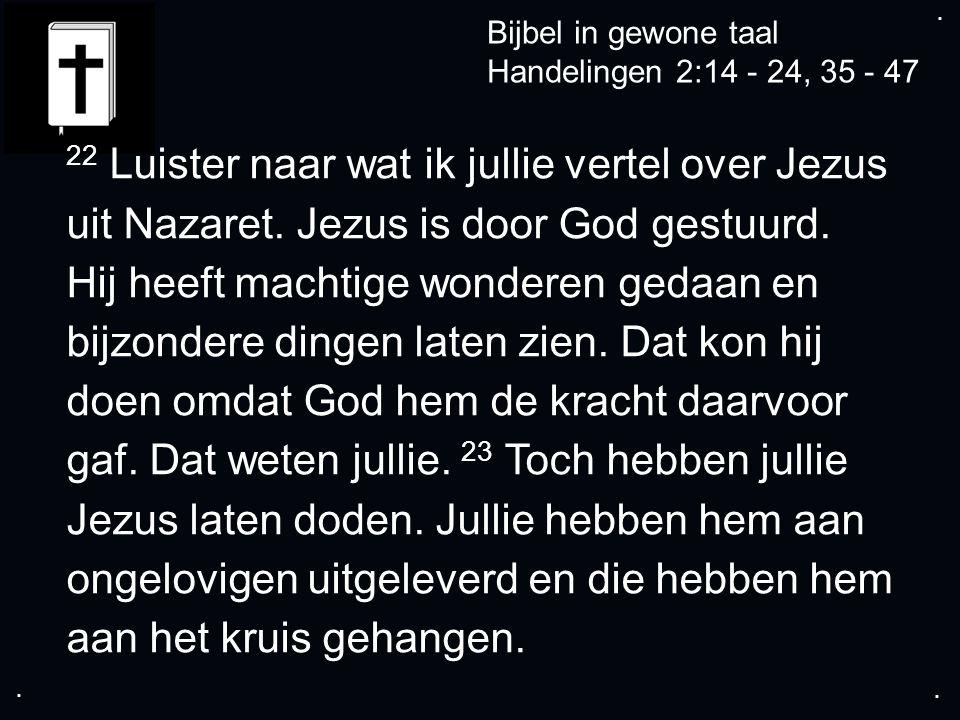 .... Bijbel in gewone taal Handelingen 2:14 - 24, 35 - 47 22 Luister naar wat ik jullie vertel over Jezus uit Nazaret. Jezus is door God gestuurd. Hij