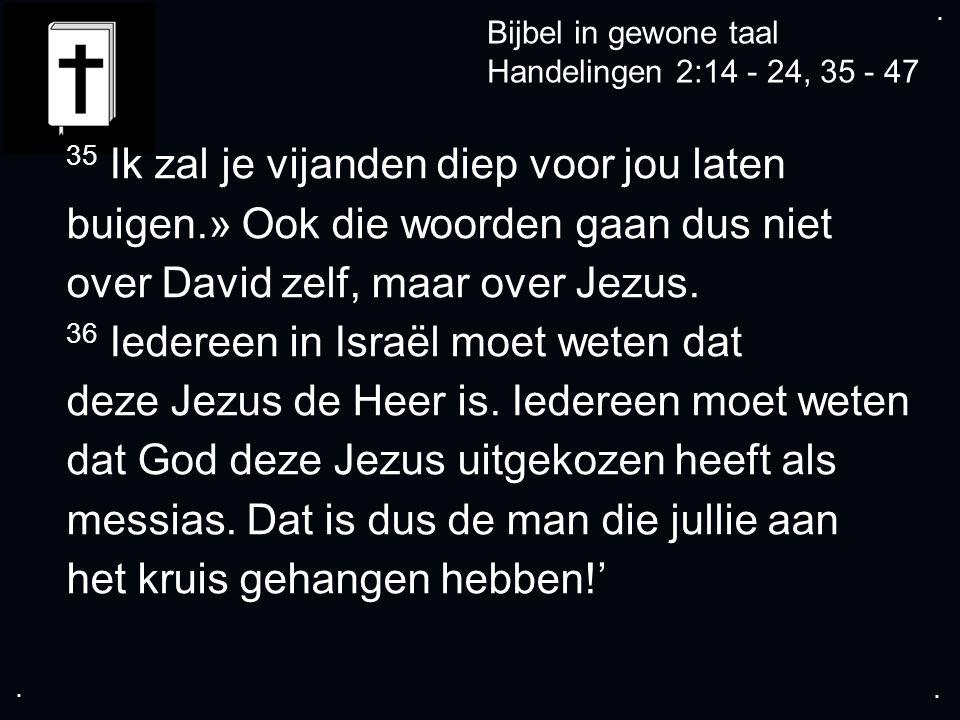 .... Bijbel in gewone taal Handelingen 2:14 - 24, 35 - 47 35 Ik zal je vijanden diep voor jou laten buigen.» Ook die woorden gaan dus niet over David