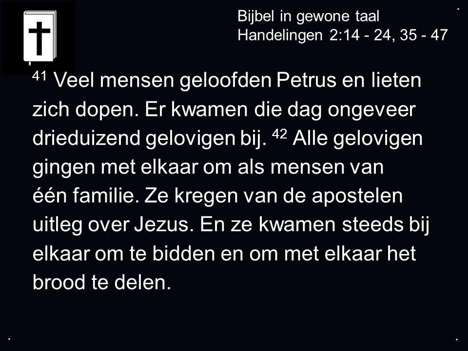 .... Bijbel in gewone taal Handelingen 2:14 - 24, 35 - 47 41 Veel mensen geloofden Petrus en lieten zich dopen. Er kwamen die dag ongeveer drieduizend