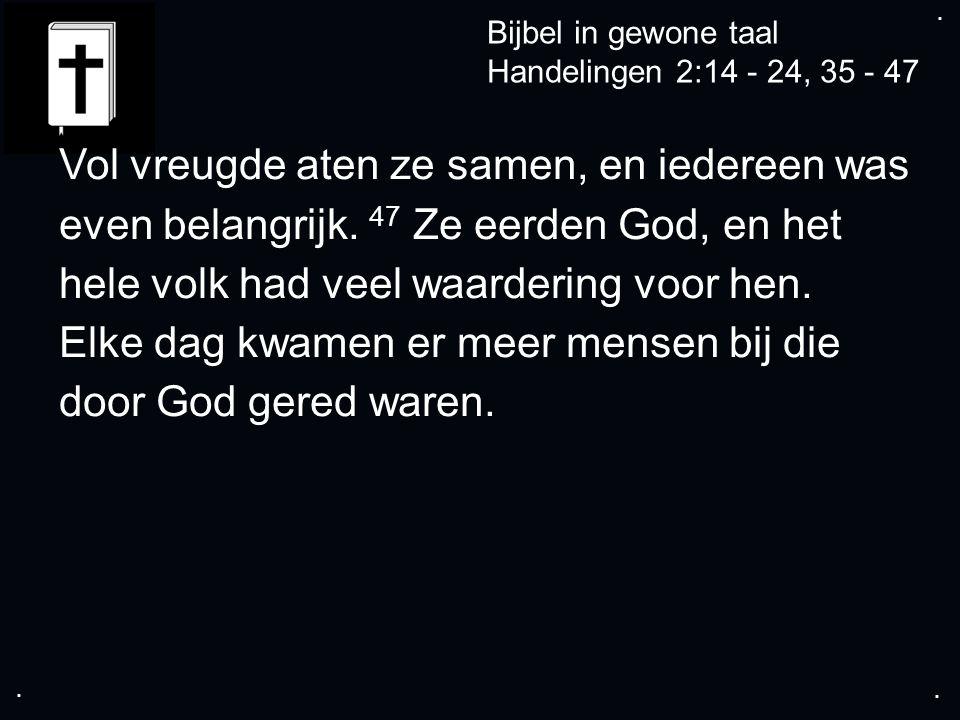 .... Bijbel in gewone taal Handelingen 2:14 - 24, 35 - 47 Vol vreugde aten ze samen, en iedereen was even belangrijk. 47 Ze eerden God, en het hele vo