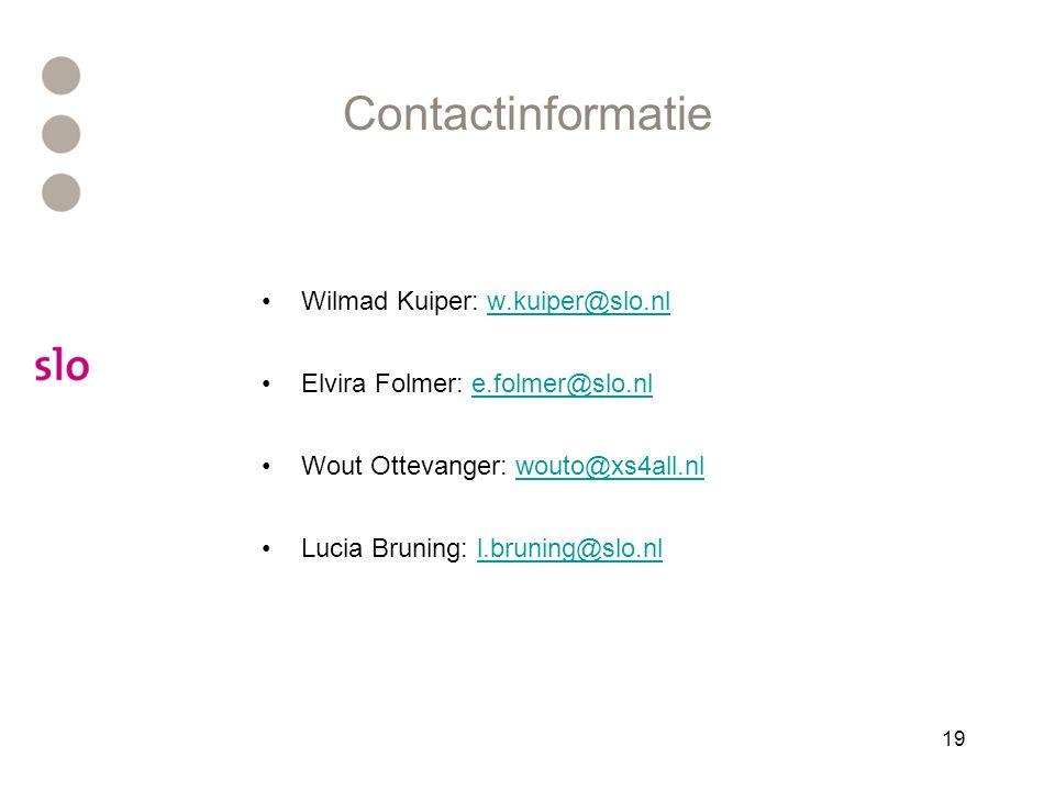 19 Contactinformatie Wilmad Kuiper: w.kuiper@slo.nlw.kuiper@slo.nl Elvira Folmer: e.folmer@slo.nle.folmer@slo.nl Wout Ottevanger: wouto@xs4all.nlwouto@xs4all.nl Lucia Bruning: l.bruning@slo.nll.bruning@slo.nl