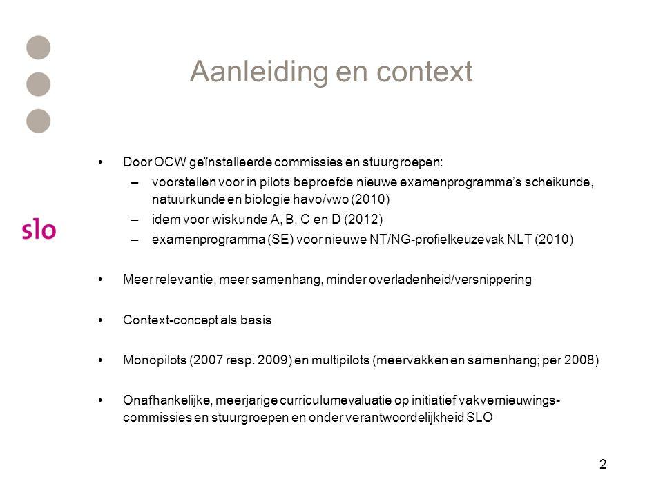 2 Aanleiding en context Door OCW geïnstalleerde commissies en stuurgroepen: –voorstellen voor in pilots beproefde nieuwe examenprogramma's scheikunde, natuurkunde en biologie havo/vwo (2010) –idem voor wiskunde A, B, C en D (2012) –examenprogramma (SE) voor nieuwe NT/NG-profielkeuzevak NLT (2010) Meer relevantie, meer samenhang, minder overladenheid/versnippering Context-concept als basis Monopilots (2007 resp.