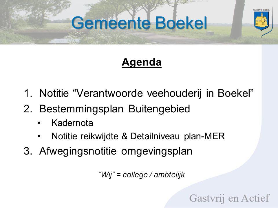 Gemeente Boekel Agenda 1.Notitie Verantwoorde veehouderij in Boekel 2.Bestemmingsplan Buitengebied Kadernota Notitie reikwijdte & Detailniveau plan-MER 3.Afwegingsnotitie omgevingsplan Wij = college / ambtelijk