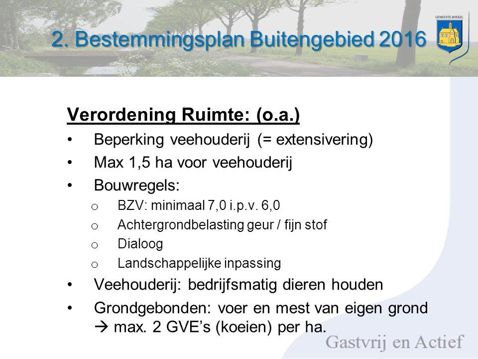 2. Bestemmingsplan Buitengebied 2016 Verordening Ruimte: (o.a.) Beperking veehouderij (= extensivering) Max 1,5 ha voor veehouderij Bouwregels: o BZV: