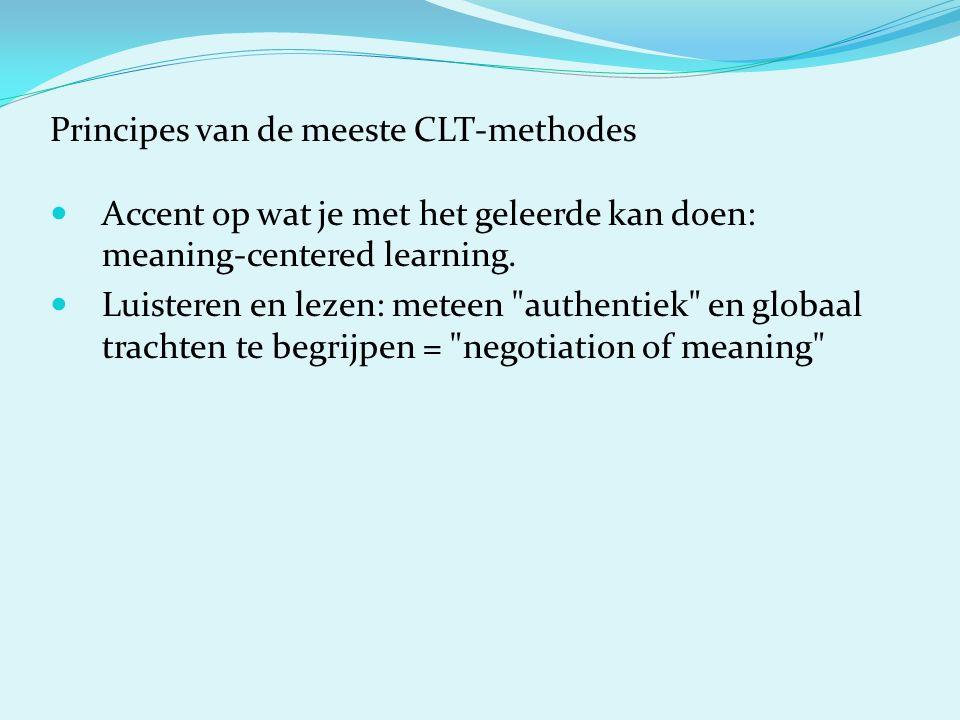 Principes van de meeste CLT-methodes Accent op wat je met het geleerde kan doen: meaning-centered learning. Luisteren en lezen: meteen