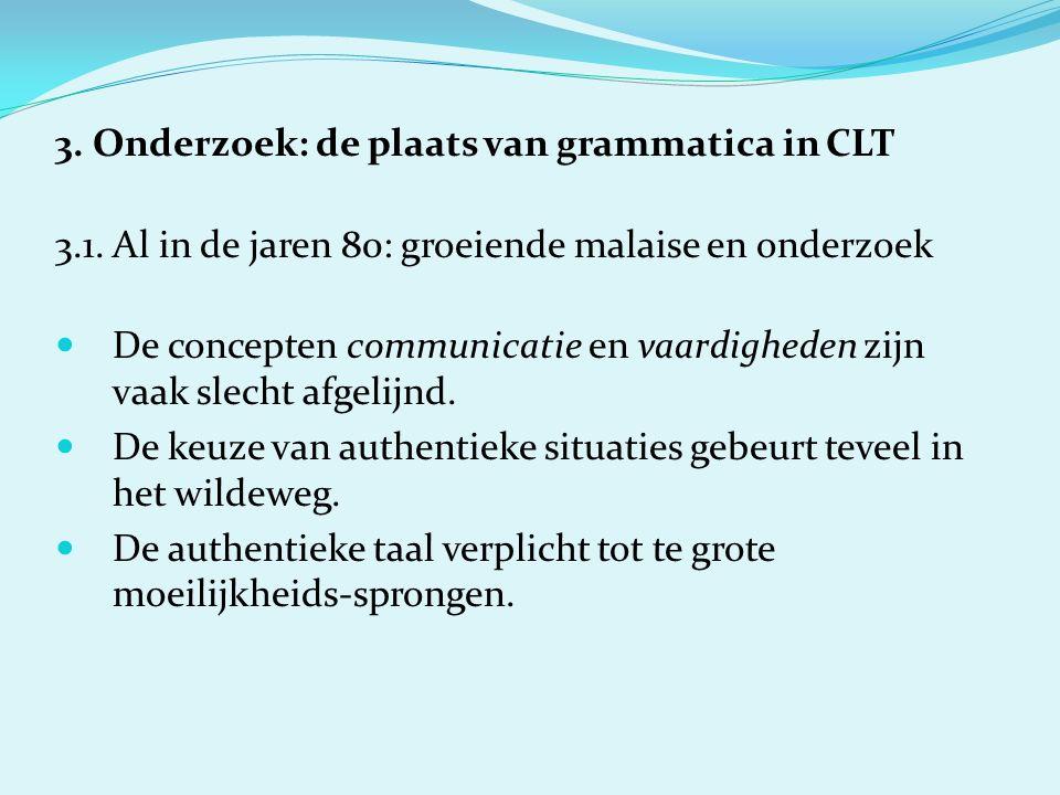 3. Onderzoek: de plaats van grammatica in CLT 3.1. Al in de jaren 80: groeiende malaise en onderzoek De concepten communicatie en vaardigheden zijn va