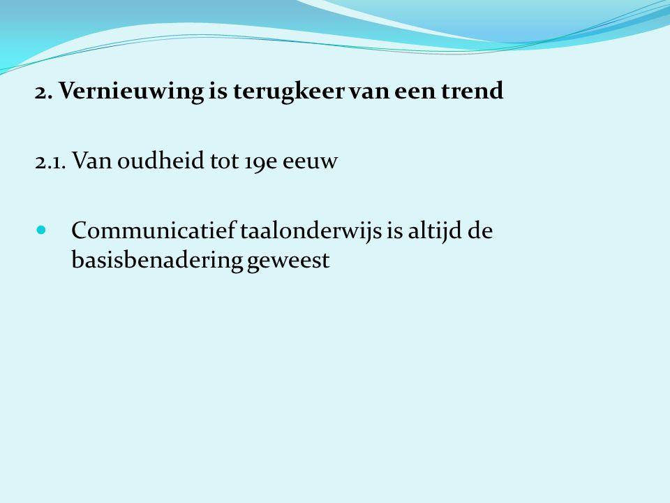 2. Vernieuwing is terugkeer van een trend 2.1. Van oudheid tot 19e eeuw Communicatief taalonderwijs is altijd de basisbenadering geweest