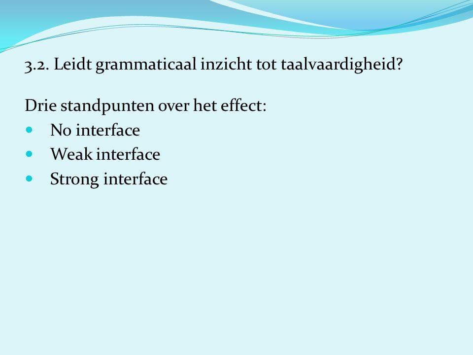 3.2. Leidt grammaticaal inzicht tot taalvaardigheid? Drie standpunten over het effect: No interface Weak interface Strong interface