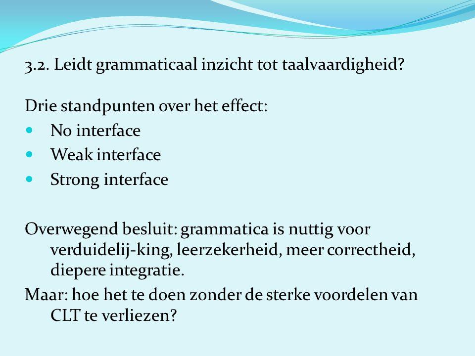 3.2. Leidt grammaticaal inzicht tot taalvaardigheid? Drie standpunten over het effect: No interface Weak interface Strong interface Overwegend besluit
