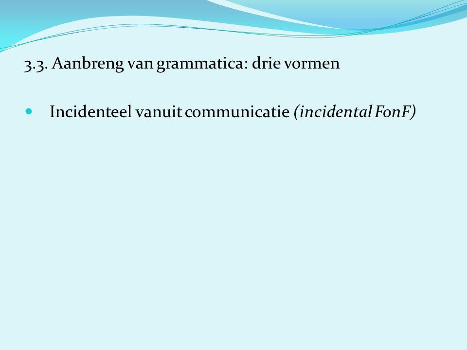3.3. Aanbreng van grammatica: drie vormen Incidenteel vanuit communicatie (incidental FonF)