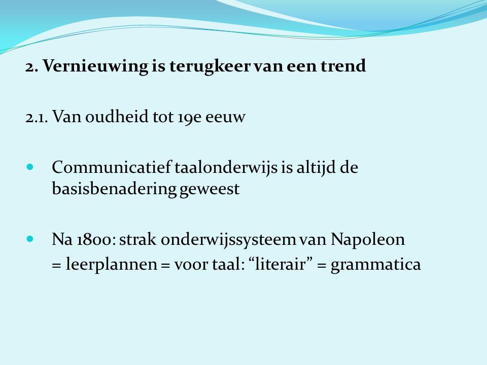 2. Vernieuwing is terugkeer van een trend 2.1. Van oudheid tot 19e eeuw Communicatief taalonderwijs is altijd de basisbenadering geweest Na 1800: stra
