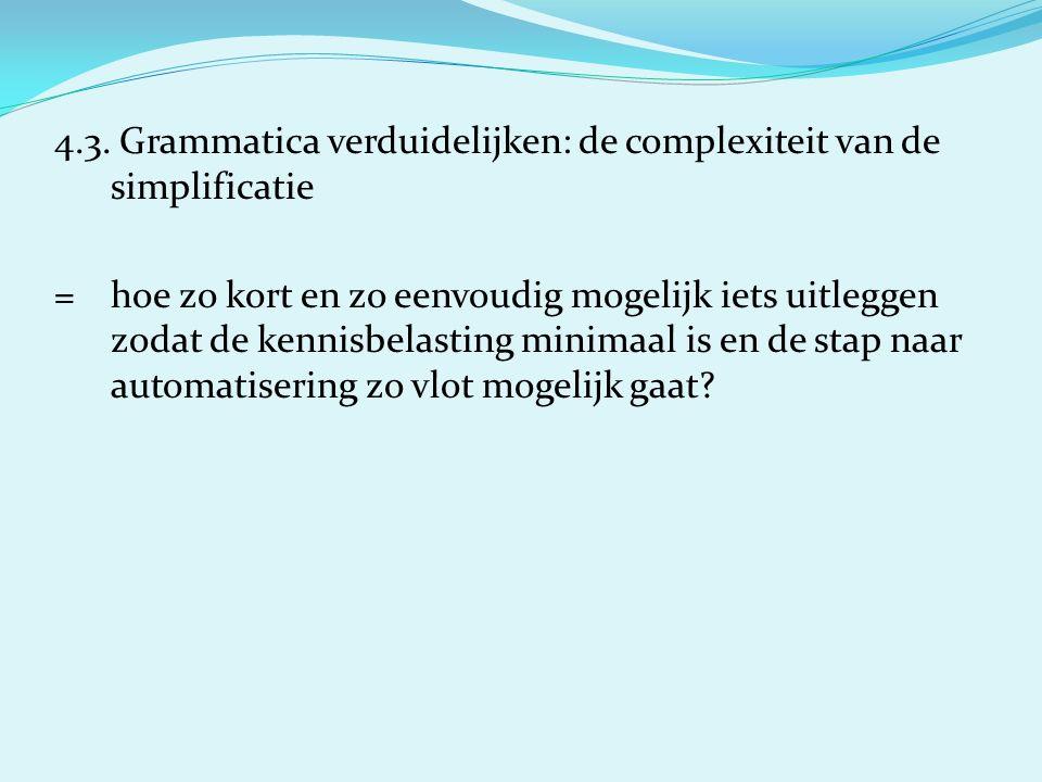 4.3. Grammatica verduidelijken: de complexiteit van de simplificatie =hoe zo kort en zo eenvoudig mogelijk iets uitleggen zodat de kennisbelasting min