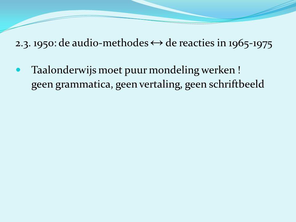 2.3. 1950: de audio-methodes ↔ de reacties in 1965-1975 Taalonderwijs moet puur mondeling werken .