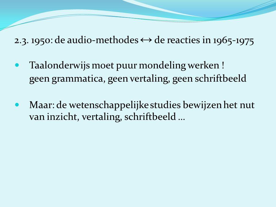 2.3. 1950: de audio-methodes ↔ de reacties in 1965-1975 Taalonderwijs moet puur mondeling werken ! geen grammatica, geen vertaling, geen schriftbeeld