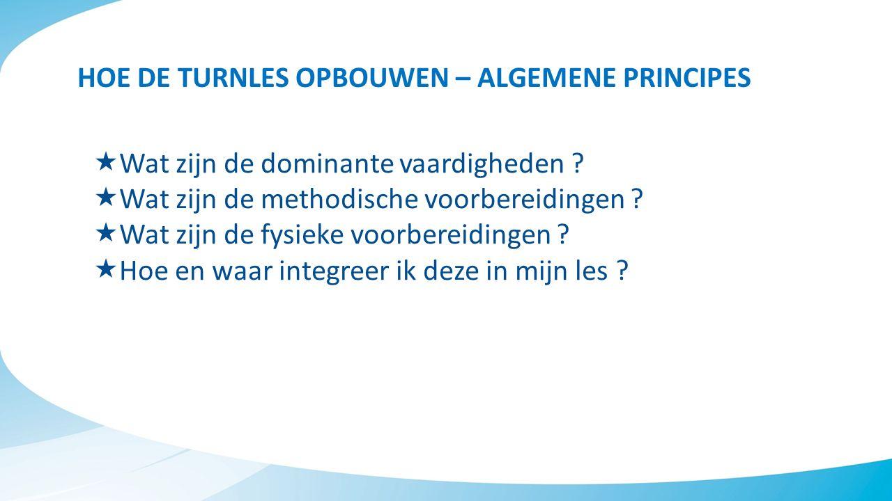 HOE DE TURNLES OPBOUWEN – ALGEMENE PRINCIPES  Wat zijn de dominante vaardigheden ?  Wat zijn de methodische voorbereidingen ?  Wat zijn de fysieke