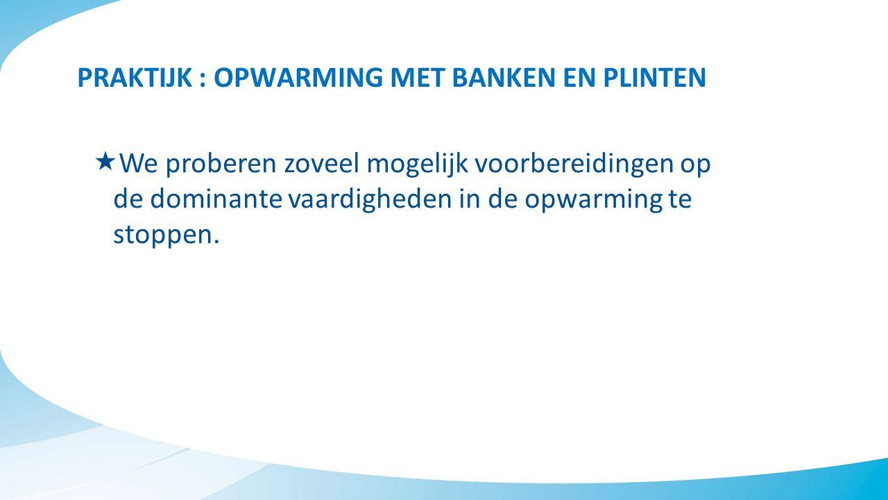 PRAKTIJK : OPWARMING MET BANKEN EN PLINTEN  We proberen zoveel mogelijk voorbereidingen op de dominante vaardigheden in de opwarming te stoppen.
