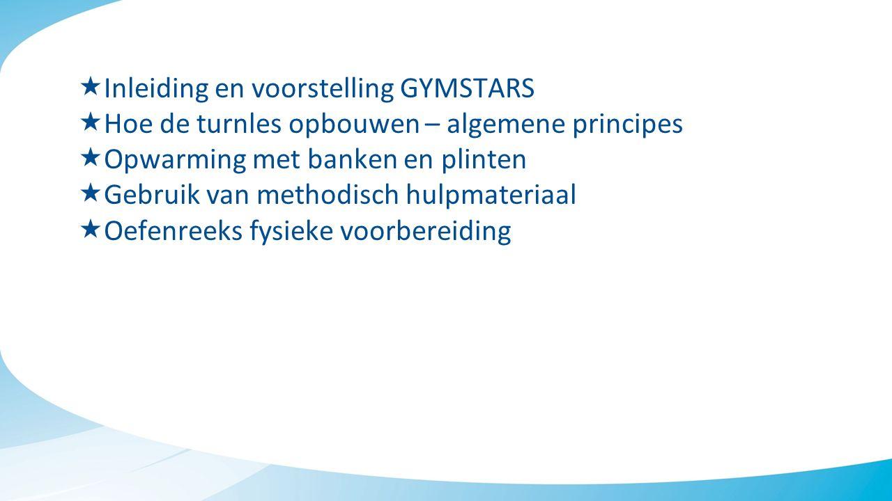  Inleiding en voorstelling GYMSTARS  Hoe de turnles opbouwen – algemene principes  Opwarming met banken en plinten  Gebruik van methodisch hulpmateriaal  Oefenreeks fysieke voorbereiding