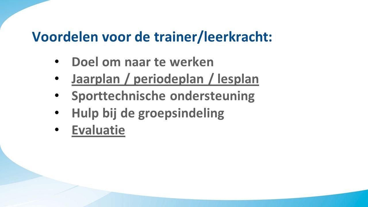 Voordelen voor de trainer/leerkracht: Doel om naar te werken Jaarplan / periodeplan / lesplan Sporttechnische ondersteuning Hulp bij de groepsindeling Evaluatie