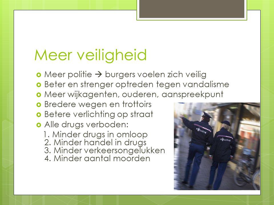 Meer veiligheid  Meer politie  burgers voelen zich veilig  Beter en strenger optreden tegen vandalisme  Meer wijkagenten, ouderen, aanspreekpunt  Bredere wegen en trottoirs  Betere verlichting op straat  Alle drugs verboden: 1.