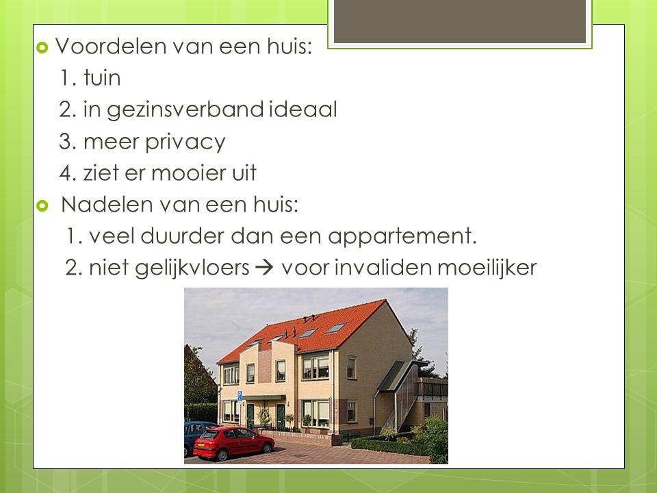  Voordelen van een huis: 1. tuin 2. in gezinsverband ideaal 3. meer privacy 4. ziet er mooier uit  Nadelen van een huis: 1. veel duurder dan een app