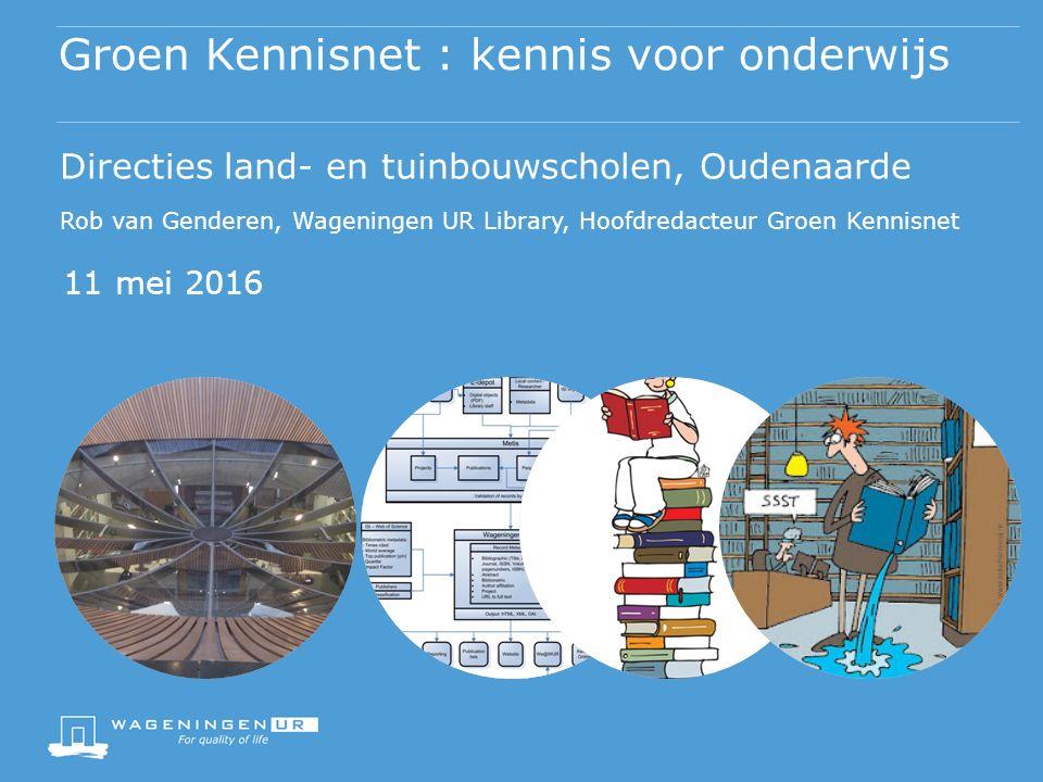 Groen Kennisnet : kennis voor onderwijs 11 mei 2016 Directies land- en tuinbouwscholen, Oudenaarde Rob van Genderen, Wageningen UR Library, Hoofdredacteur Groen Kennisnet