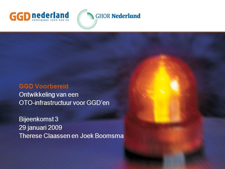 GGD Voorbereid Ontwikkeling van een OTO-infrastructuur voor GGD'en Bijeenkomst 3 29 januari 2009 Therese Claassen en Joek Boomsma