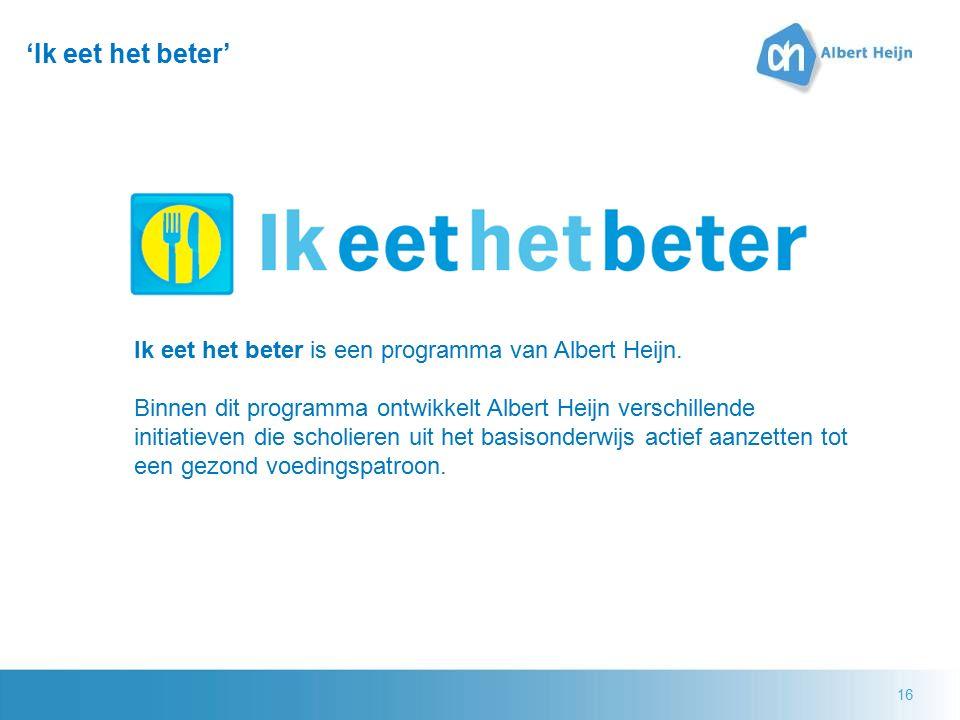 16 'Ik eet het beter' Ik eet het beter is een programma van Albert Heijn. Binnen dit programma ontwikkelt Albert Heijn verschillende initiatieven die
