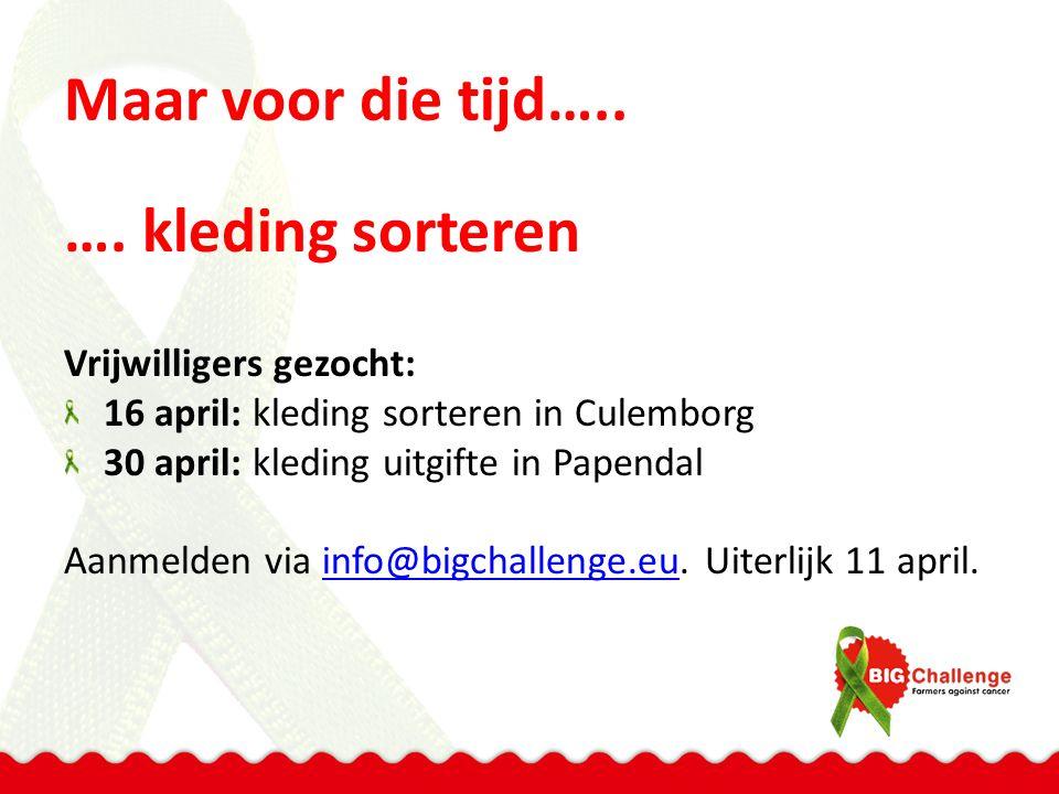 Maar voor die tijd….. …. kleding sorteren Vrijwilligers gezocht: 16 april: kleding sorteren in Culemborg 30 april: kleding uitgifte in Papendal Aanmel